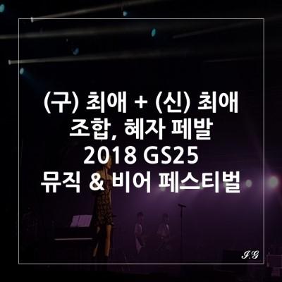 [2018 GS25 뮤직 앤 비어 페스티벌] 편의점페발, 2018 GS25 Music & Beer Festival 저녁, 최애 아티스트 윤하부터 정준일까지!