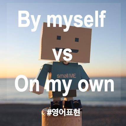 헷갈리는 영어표현 By myself 와 on my own 의 차이점