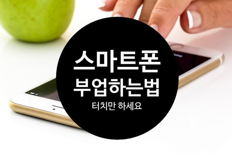 스마트폰부업 하는 방법 너무 쉬워요 핸드폰에 손가락만 움직여주세요