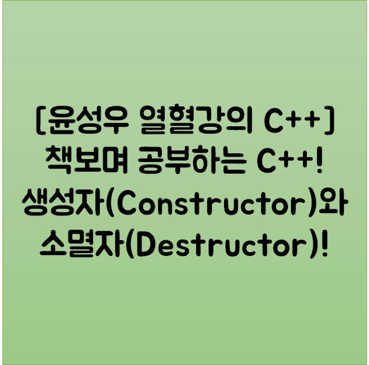 [윤성우 열혈강의 C++] 책보며 공부하는 C++! 생성자(Constructor)와 소멸자(Destructor)!