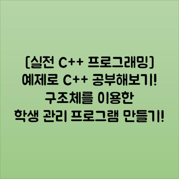 [실전 C++ 프로그래밍] 예제로 C++ 공부해보기! 구조체를 이용한 학생 관리 프로그램 만들기!