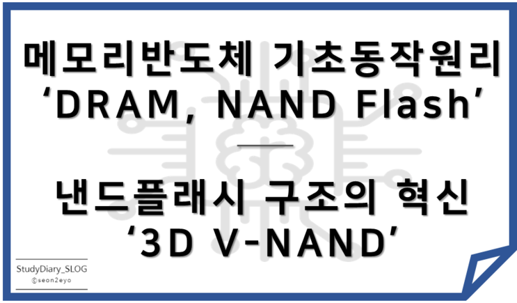 [StudyDiary08] 반도체 첫걸음ㅣ메모리 반도체(DRAM, NAND Flash)의 기본적인 동작원리 이해, 3D V-NAND