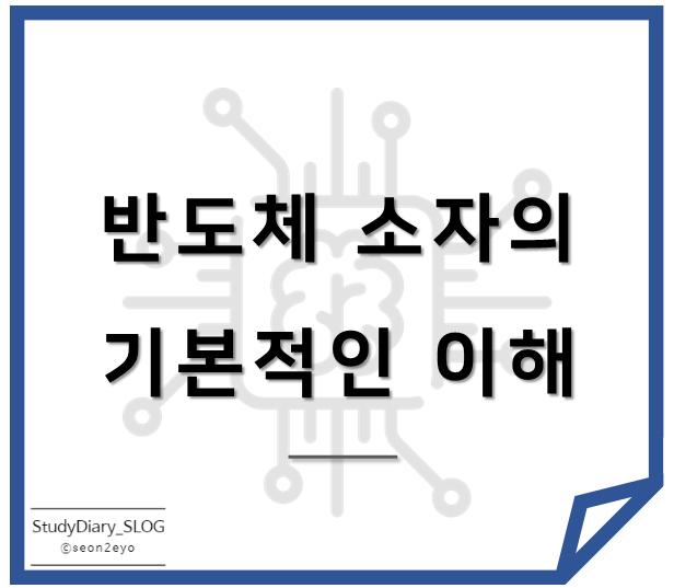 [StudyDiary07] 반도체 첫걸음ㅣ반도체 소자의 기본적인 이해