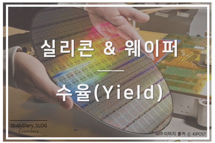 [StudyDiary06] 반도체 첫걸음ㅣ실리콘(Sillicon)과 웨이퍼(Wafer)의 기초, 수율(Yield)