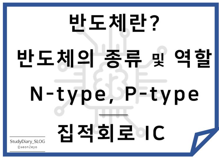 [StudyDiary10] 반도체 기초ㅣ반도체란? 반도체의 종류 및 역할, 집적회로(IC)