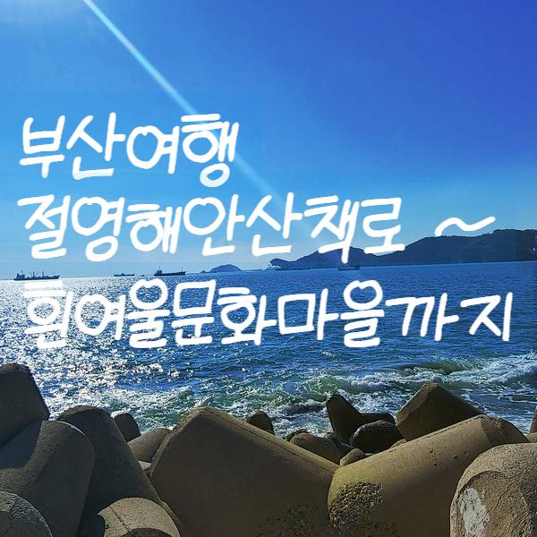 부산여행 :) 절영해안산책로 ~ 흰여울문화마을까지(주차Tip)