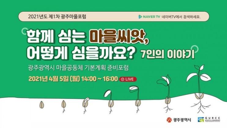 정보공유》 2021년도 제1차 광주마을포럼  온라인참가자모집] 광주광역시 마을공동체 기본계획  준비포럼 함께 심는 마을씨앗.  어떻게 심을까요? 7인의 이야기