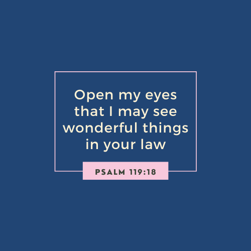 Psalm 119:18) Open my eyes that I may see wonderful things in your law