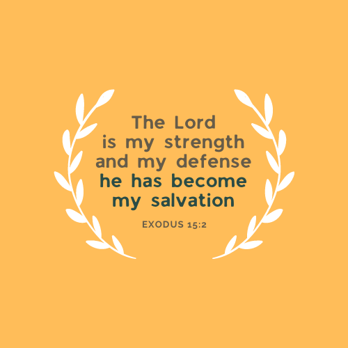 Exodus 15:2)The Lord is my Strength and my defense