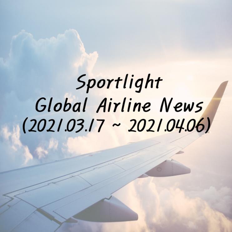 Spotlight Global Airline News (2021.03.17~2021.04.06)