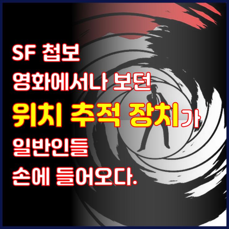 📺 SF 첩보 영화에서나 보던 위치 추적 장치가 일반인들 손에 들어오다.