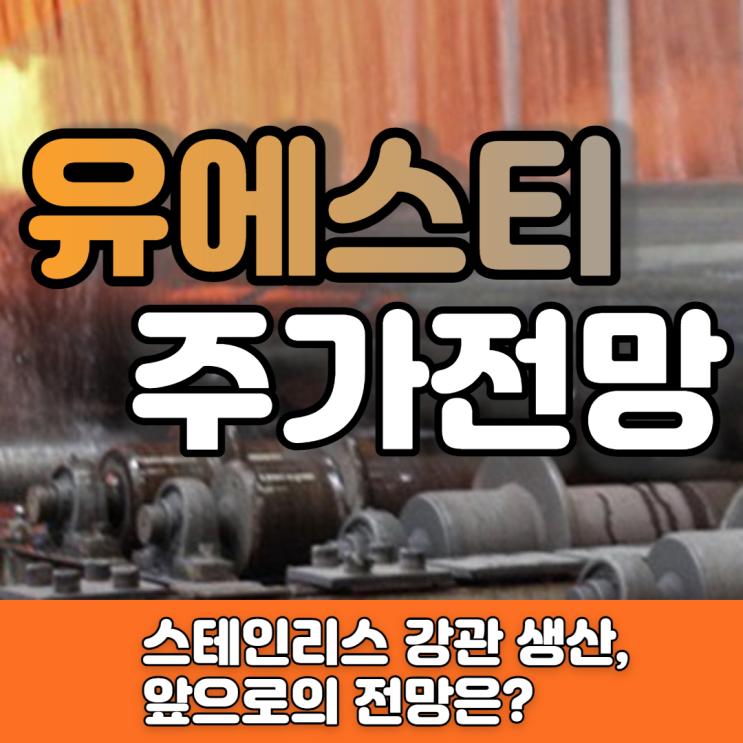 [유에스티 주가 전망]철강 수요 증가, 수혜株로 자리잡을까?