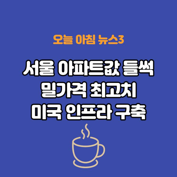 오늘 아침 주요 경제뉴스3(서울 아파트값 들썩, 밀 가격 8년만에 최고치, 바이든 인프라 구축 서두른다)