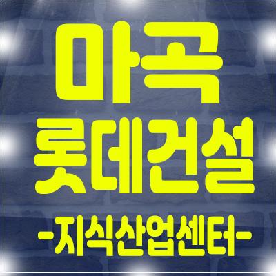 마곡지구 롯데건설 지식산업센터 분양 소식 사전의향서 접수중
