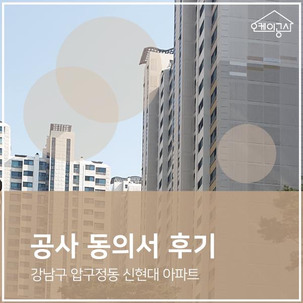 [공사동의서 대행 후기] 강남구 압구정동 신현대 아파트 인테리어 동의서 ∴ 오케이공사