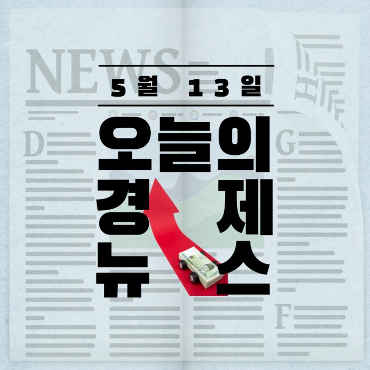 5월 13일 간추린 오늘의 경제 뉴스