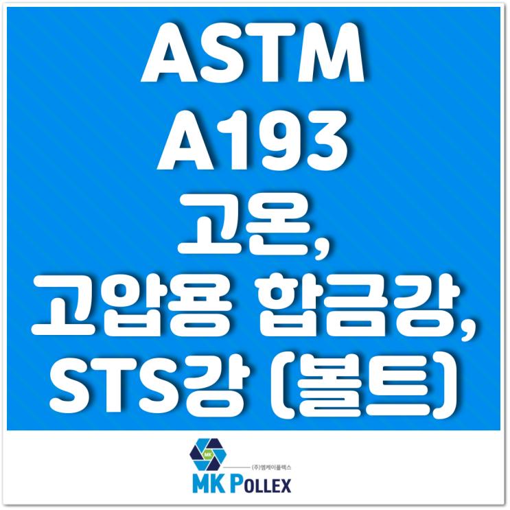 ASTM A193 고온, 고압용 합금강, STS강 (볼트) High temp. or high pressure (Bolts) - MK POLLEX (주)엠케이폴렉스