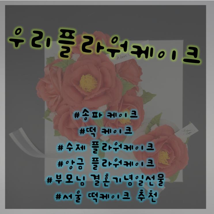우리플라워케이크 / 수제케이크 / 부모님결혼기념일선물 / 수제떡케이크 / 서울떡케이크추천 / 송파떡케이크 / 송파칠순케이크