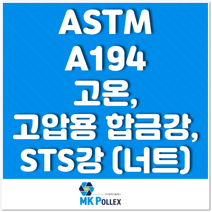 ASTM A194 고온, 고압용 합금강, STS강 (너트) High temp. or high pressure (Nuts) - MK POLLEX (주)엠케이폴렉스