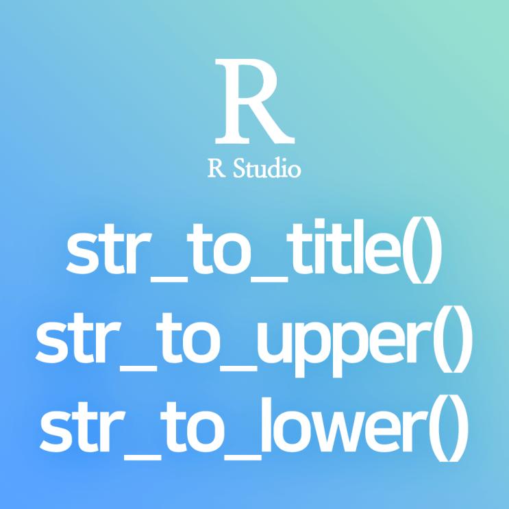 [R] str_to_title() : 특정 컬럼의 문자열 전체를 각 단어의 첫 글자는 대문자, 나머지는 소문자로 변환하는 함수 (변수 대소문자 통일 방법)