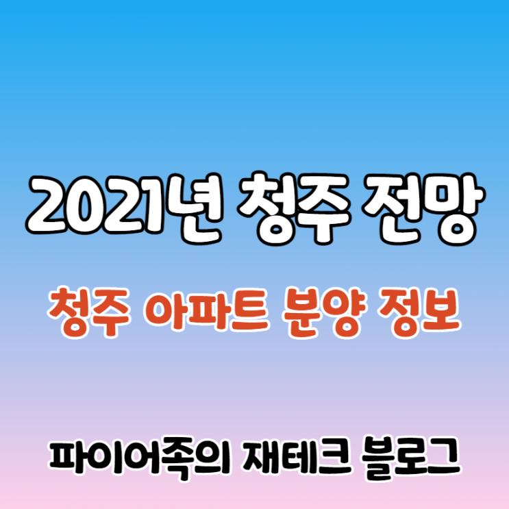 2021년 청주 아파트 분양 예정 정보 및 부동산 전망, 상승세 언제까지?