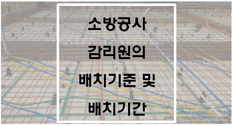 [소방시설공사업법] 소방공사 감리원의 배치기준 및 배치기간
