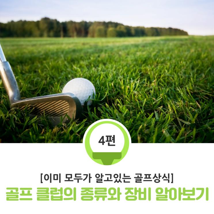[이미 모두가 알고있는 골프상식] 5분만 보면 되는 골프 클럽의 종류와 장비 간단하게 알아보기 -4-
